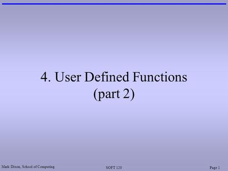 Mark Dixon, School of Computing SOFT 120Page 1 4. User Defined Functions (part 2)