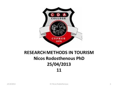RESEARCH METHODS IN TOURISM Nicos Rodosthenous PhD 25/04/2013 11 25/4/20131Dr Nicos Rodosthenous.