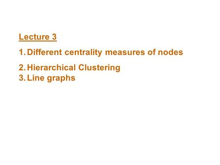 Lecture 3 1.Different centrality measures of nodes 2.Hierarchical Clustering 3.Line graphs.