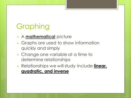 Graphing  A mathematical picture  Graphs are used to show information quickly and simply  Change one variable at a time to determine relationships 
