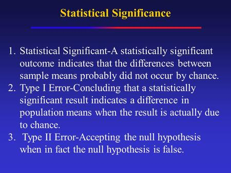 Statistical Significance 1.Statistical Significant-A statistically significant outcome indicates that the differences between sample means probably did.