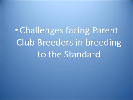 Challenges facing Parent Club Breeders in breeding to the Standard.