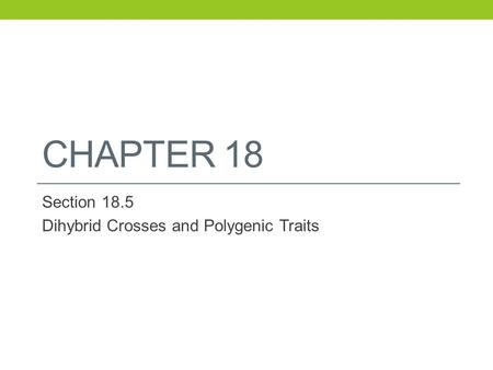CHAPTER 18 Section 18.5 Dihybrid Crosses and Polygenic Traits.