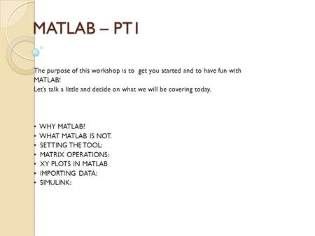 MATLAB – PT1 The purpose of this workshop is to get you started and to have fun with MATLAB! Let's talk a little and decide on what we will be covering.