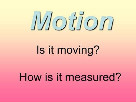 Motion Is it moving? How is it measured?. Describing Motion MOTION When an object changes position relative to a reference point we call it MOTION! Reference.