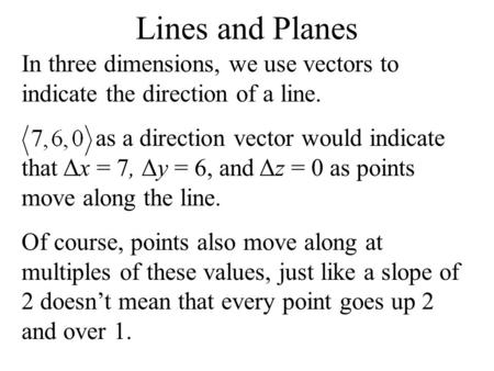 Lines and Planes In three dimensions, we use vectors to indicate the direction of a line. as a direction vector would indicate that Δx = 7, Δy = 6, and.