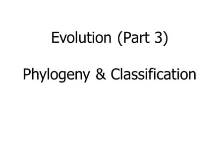 Evolution (Part 3) Phylogeny & Classification