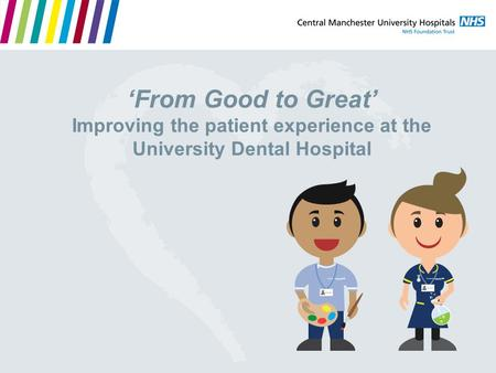'From Good to Great' Improving the patient experience at the University Dental Hospital.