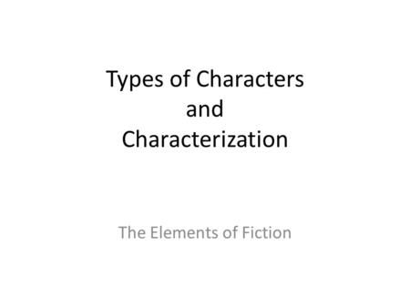 Types of Characters and Characterization The Elements of Fiction.