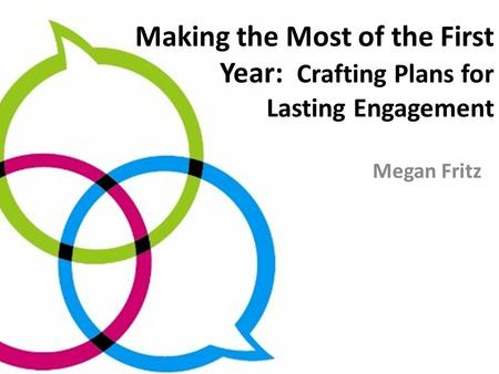 Making the Most of the First Year: Crafting Plans for Lasting Engagement Megan Fritz.