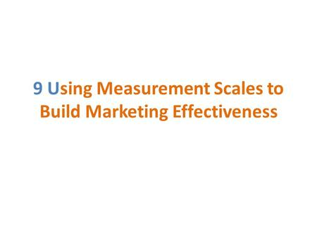 9 Using Measurement Scales to Build Marketing Effectiveness.