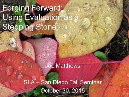 Forging Forward: Using Evaluation as a Stepping Stone Joe Matthews SLA – San Diego Fall Seminar October 30, 2015.