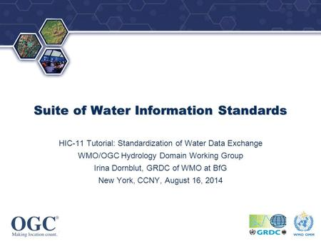 OGC ® ® Suite of Water Information Standards HIC-11 Tutorial: Standardization of Water Data Exchange WMO/OGC Hydrology Domain Working Group Irina Dornblut,