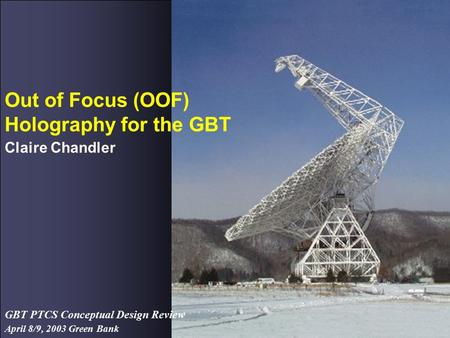 April 8/9, 2003 Green Bank GBT PTCS Conceptual Design Review Out of Focus (OOF) Holography for the GBT Claire Chandler.