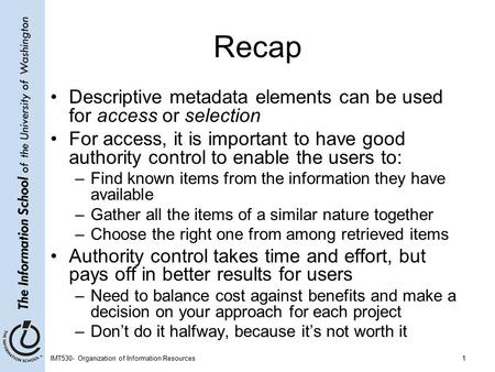 IMT530- Organization of Information Resources1 Recap Descriptive metadata elements can be used for access or selection For access, it is important to have.