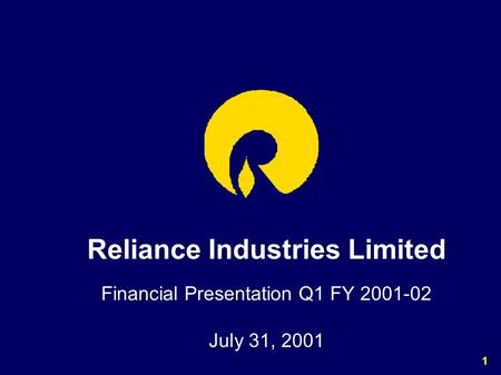 1 Reliance Industries Limited Financial Presentation Q1 FY 2001-02 July 31, 2001.