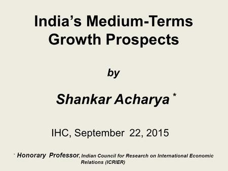 India's Medium-Terms Growth Prospects IHC, September 22, 2015 by Shankar Acharya * * Honorary Professor, Indian Council for Research on International Economic.