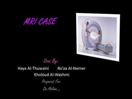 MRI CASE Done By: Haya Al-Thuwaini Ro'aa Al-Nemer Kholoud Al-Washmi Prepared For: Dr.Halima,,