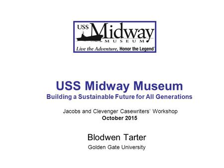 USS Midway Museum Building a Sustainable Future for All Generations Jacobs and Clevenger Casewriters' Workshop October 2015 Blodwen Tarter Golden Gate.