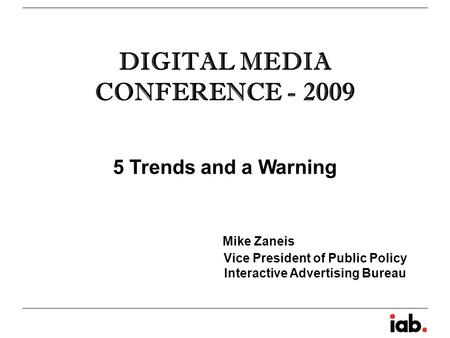 DIGITAL MEDIA CONFERENCE - 2009 5 Trends and a Warning Mike Zaneis Vice President of Public Policy Interactive Advertising Bureau.