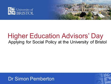 Higher Education Advisors' Day Applying for Social Policy at the University of Bristol Dr Simon Pemberton.