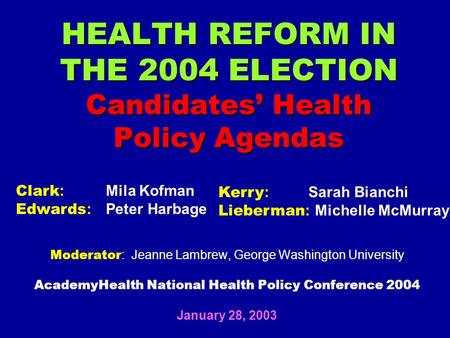 HEALTH REFORM IN THE 2004 ELECTION Candidates' Health Policy Agendas Moderator : Jeanne Lambrew, George Washington University AcademyHealth National Health.