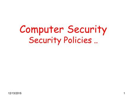 12/13/20151 Computer Security Security Policies...
