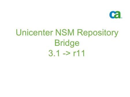 Unicenter NSM Repository Bridge 3.1 -> r11. © 2005 Computer Associates International, Inc. (CA). All trademarks, trade names, services marks and logos.