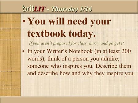 Brit LIT - Thursday 1/16 You will need your textbook today. If you aren't prepared for class, hurry and go get it. In your Writer's Notebook (in at least.