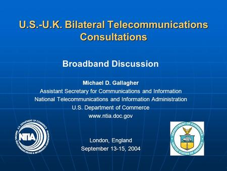U.S.-U.K. Bilateral Telecommunications Consultations <strong>Broadband</strong> Discussion Michael D. Gallagher Assistant Secretary for <strong>Communications</strong> and Information National.