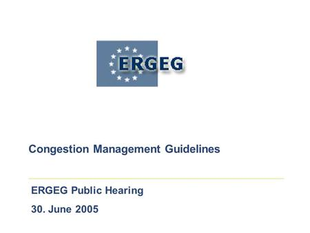 ERGEG Public Hearing 30. June 2005 Congestion Management Guidelines.