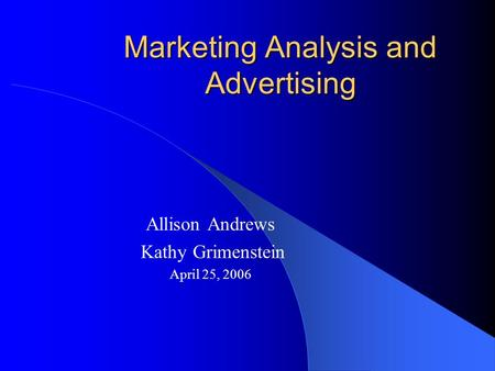 Marketing Analysis and Advertising Allison Andrews Kathy Grimenstein April 25, 2006.