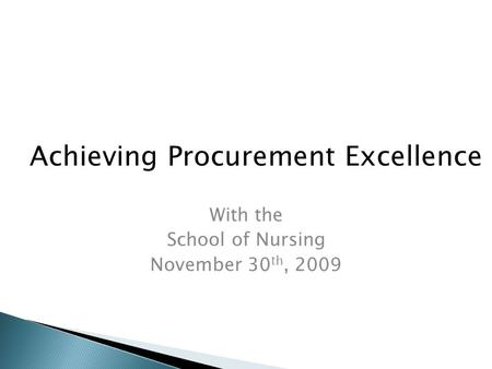 With the School of Nursing November 30 th, 2009 Achieving Procurement Excellence.