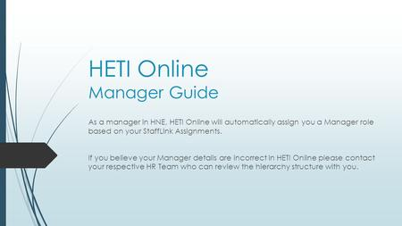 HETI Online Manager Guide As a manager in HNE, HETI Online will automatically assign you a Manager role based on your StaffLink Assignments. If you believe.
