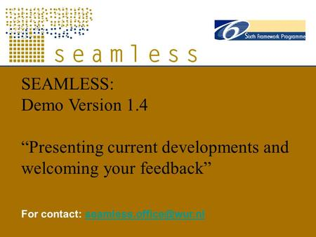 "SEAMLESS: Demo Version 1.4 ""Presenting current developments and welcoming your feedback"" For contact:"