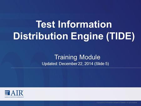 Test Information Distribution Engine (TIDE) Copyright © 2014 American Institutes for Research. All rights reserved. Training Module Updated: December 22,