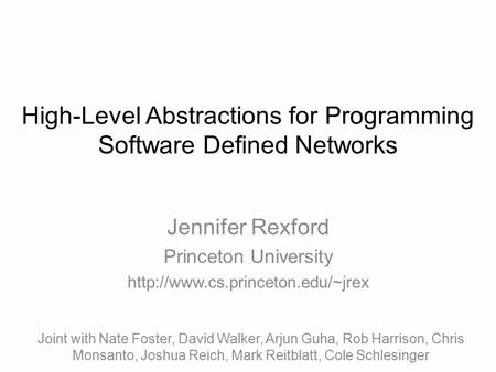 High-Level Abstractions for Programming Software Defined Networks Joint with Nate Foster, David Walker, Arjun Guha, Rob Harrison, Chris Monsanto, Joshua.
