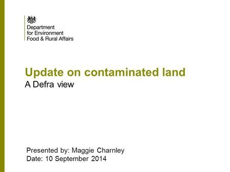 Update on contaminated land A Defra view Presented by: Maggie Charnley Date: 10 September 2014.