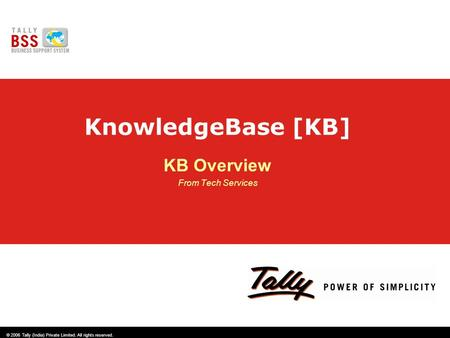 © 2006 Tally (India) Private Limited. All rights reserved. KnowledgeBase [KB] KB Overview From Tech Services.