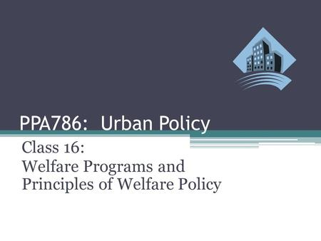 PPA786: Urban Policy Class 16: Welfare Programs and Principles of Welfare Policy.
