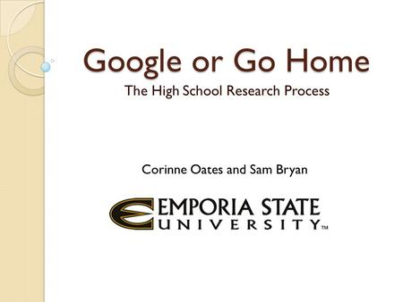 Google or Go Home The High School Research Process Corinne Oates and Sam Bryan.
