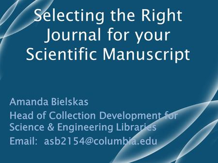 Selecting the Right Journal for your Scientific Manuscript.