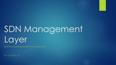 SDN Management Layer DESIGN REQUIREMENTS AND FUTURE DIRECTION NO OF SLIDES : 26 1.