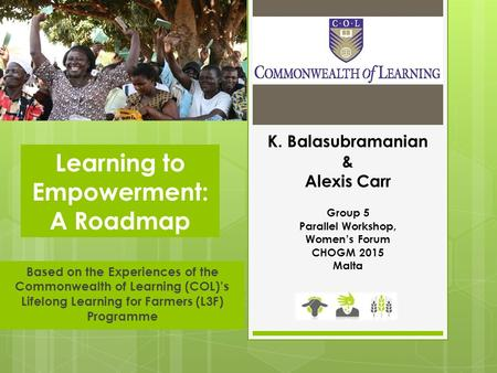 Based on the Experiences of the Commonwealth of Learning (COL)'s Lifelong Learning for Farmers (L3F) Programme Learning to Empowerment: A Roadmap K. Balasubramanian.