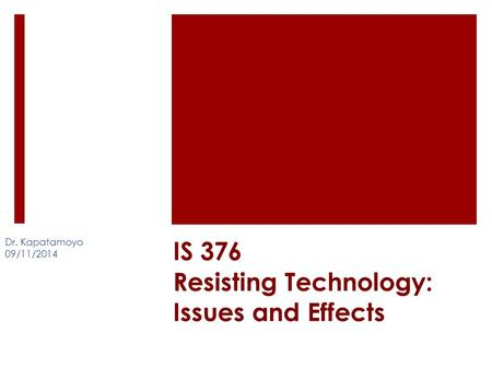 IS 376 Resisting Technology: Issues and Effects Dr. Kapatamoyo 09/11/2014.