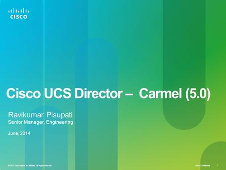 Cisco Confidential © 2012 Cisco and/or its affiliates. All rights reserved. 1 Cisco UCS Director – Carmel (5.0) Ravikumar Pisupati Senior Manager, Engineering.