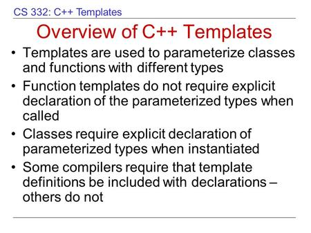 CS 332: C++ Templates Overview of C++ Templates Templates are used to parameterize classes and functions with different types Function templates do not.