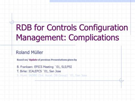 RDB for Controls Configuration Management: Complications Roland Müller Based on/ Update of previous Presentations given by B. Franksen: EPICS Meeting `01,