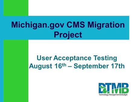 Click to add text Michigan.gov CMS Migration Project User Acceptance Testing August 16 th – September 17th.