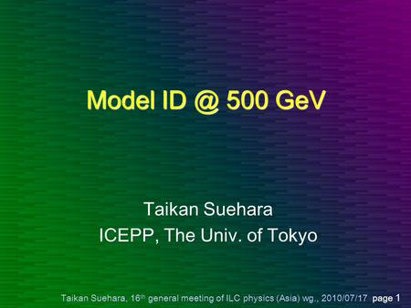Taikan Suehara, 16 th general meeting of ILC physics (Asia) wg., 2010/07/17 page 1 Model 500 GeV Taikan Suehara ICEPP, The Univ. of Tokyo.